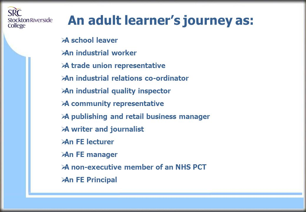 An adult learner's journey as:  A school leaver  An industrial worker  A trade union representative  An industrial relations co-ordinator  An industrial quality inspector  A community representative  A publishing and retail business manager  A writer and journalist  An FE lecturer  An FE manager  A non-executive member of an NHS PCT  An FE Principal