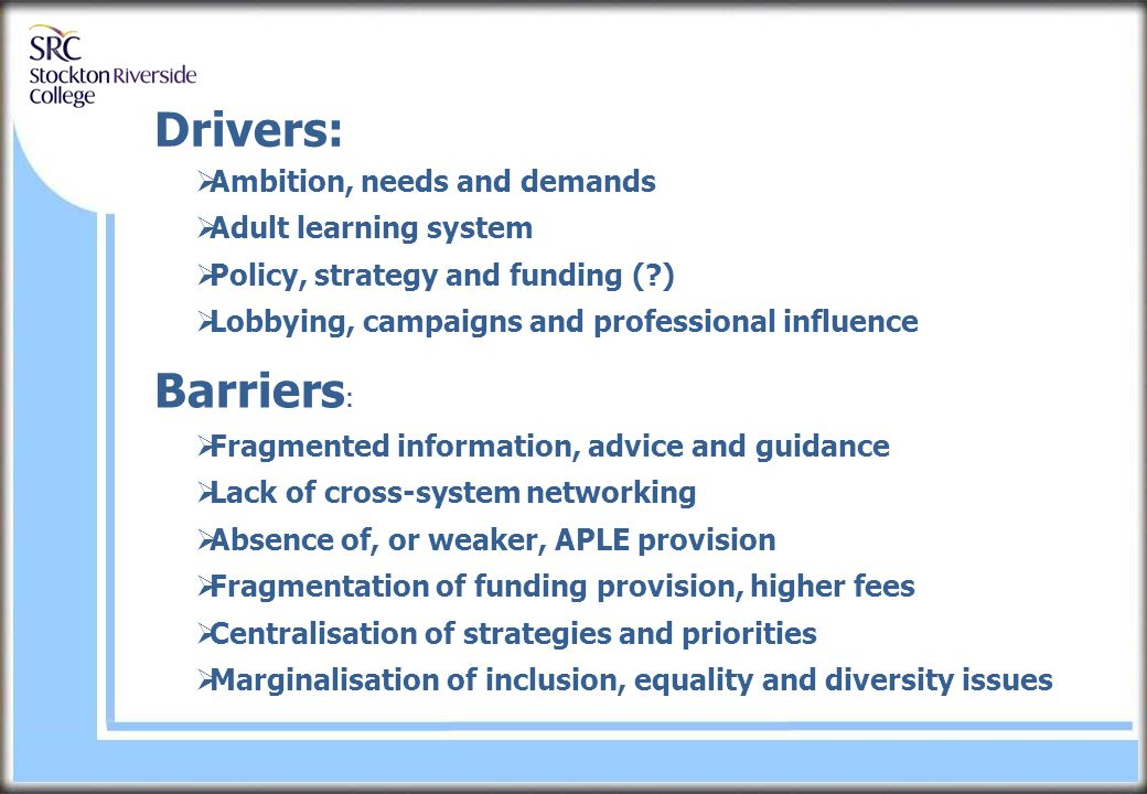 Drivers:  Ambition, needs and demands  Adult learning system  Policy, strategy and funding ( )  Lobbying, campaigns and professional influence Barriers :  Fragmented information, advice and guidance  Lack of cross-system networking  Absence of, or weaker, APLE provision  Fragmentation of funding provision, higher fees  Centralisation of strategies and priorities  Marginalisation of inclusion, equality and diversity issues