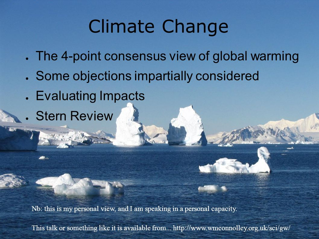 Climate Change ● The 4-point consensus view of global warming ● Some objections impartially considered ● Evaluating Impacts ● Stern Review Nb: this is my personal view, and I am speaking in a personal capacity.