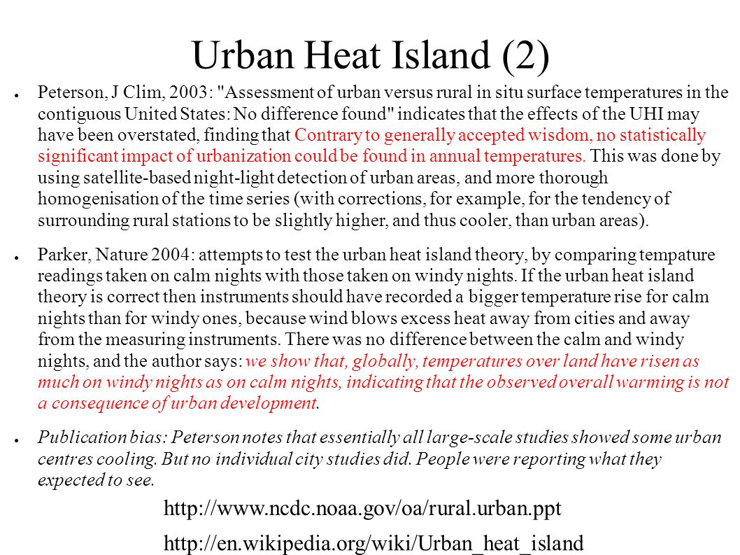 Urban Heat Island (2) ● Peterson, J Clim, 2003: Assessment of urban versus rural in situ surface temperatures in the contiguous United States: No difference found indicates that the effects of the UHI may have been overstated, finding that Contrary to generally accepted wisdom, no statistically significant impact of urbanization could be found in annual temperatures.