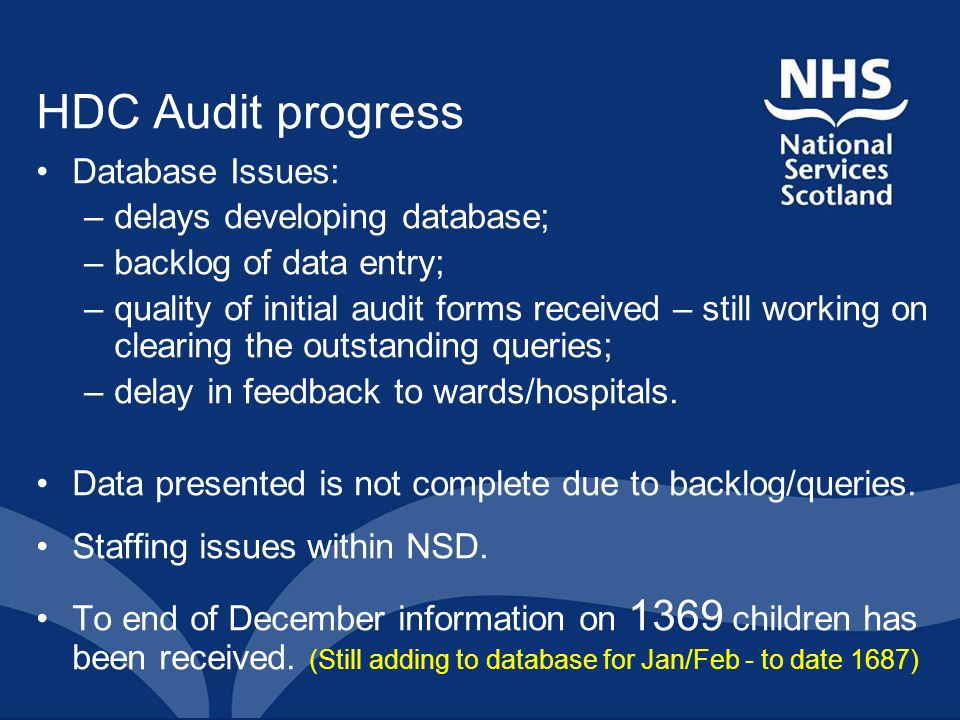 HDC Audit progress Database Issues: –delays developing database; –backlog of data entry; –quality of initial audit forms received – still working on clearing the outstanding queries; –delay in feedback to wards/hospitals.