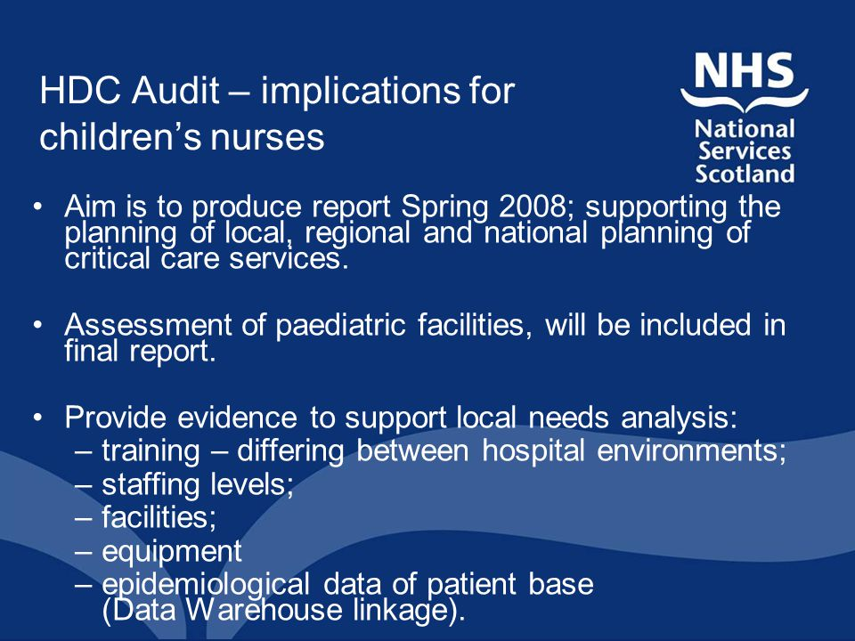 HDC Audit – implications for children's nurses Aim is to produce report Spring 2008; supporting the planning of local, regional and national planning