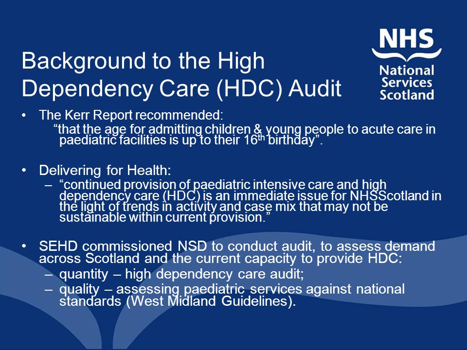 "Background to the High Dependency Care (HDC) Audit The Kerr Report recommended: ""that the age for admitting children & young people to acute care in p"