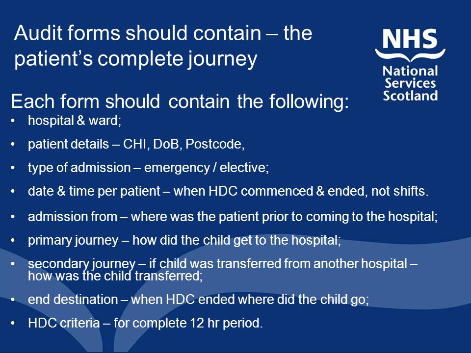 Audit forms should contain – the patient's complete journey Each form should contain the following: hospital & ward; patient details – CHI, DoB, Postc