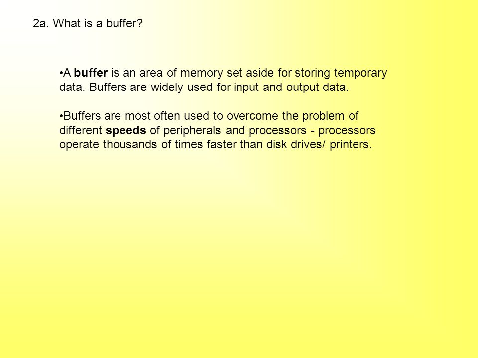 2a. What is a buffer? A buffer is an area of memory set aside for storing temporary data. Buffers are widely used for input and output data. Buffers a