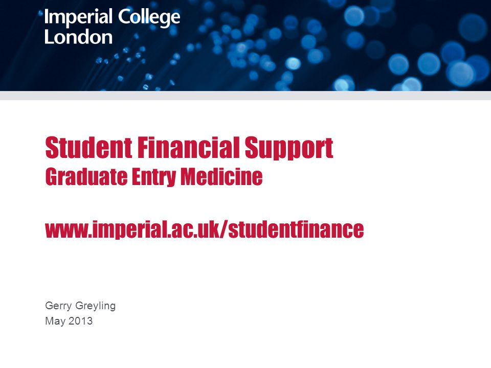 Student Financial Support Graduate Entry Medicine www.imperial.ac.uk/studentfinance Gerry Greyling May 2013
