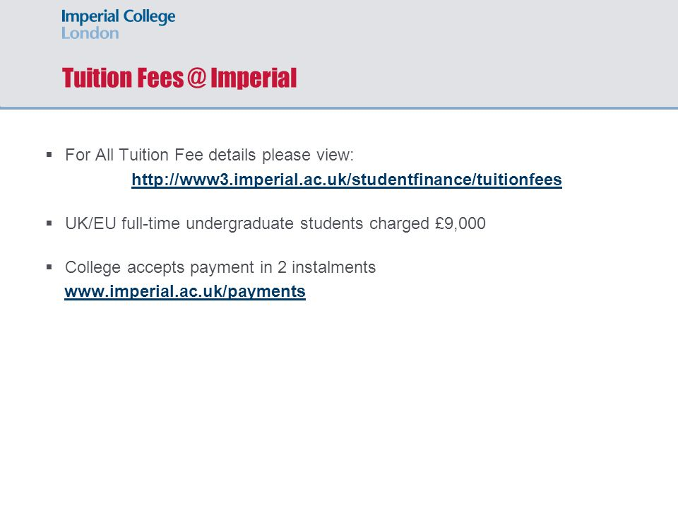 Tuition Fees @ Imperial  For All Tuition Fee details please view: http://www3.imperial.ac.uk/studentfinance/tuitionfees  UK/EU full-time undergraduate students charged £9,000  College accepts payment in 2 instalments www.imperial.ac.uk/payments