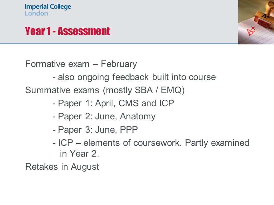 Year 1 - Assessment Formative exam – February - also ongoing feedback built into course Summative exams (mostly SBA / EMQ) - Paper 1: April, CMS and ICP - Paper 2: June, Anatomy - Paper 3: June, PPP - ICP – elements of coursework.