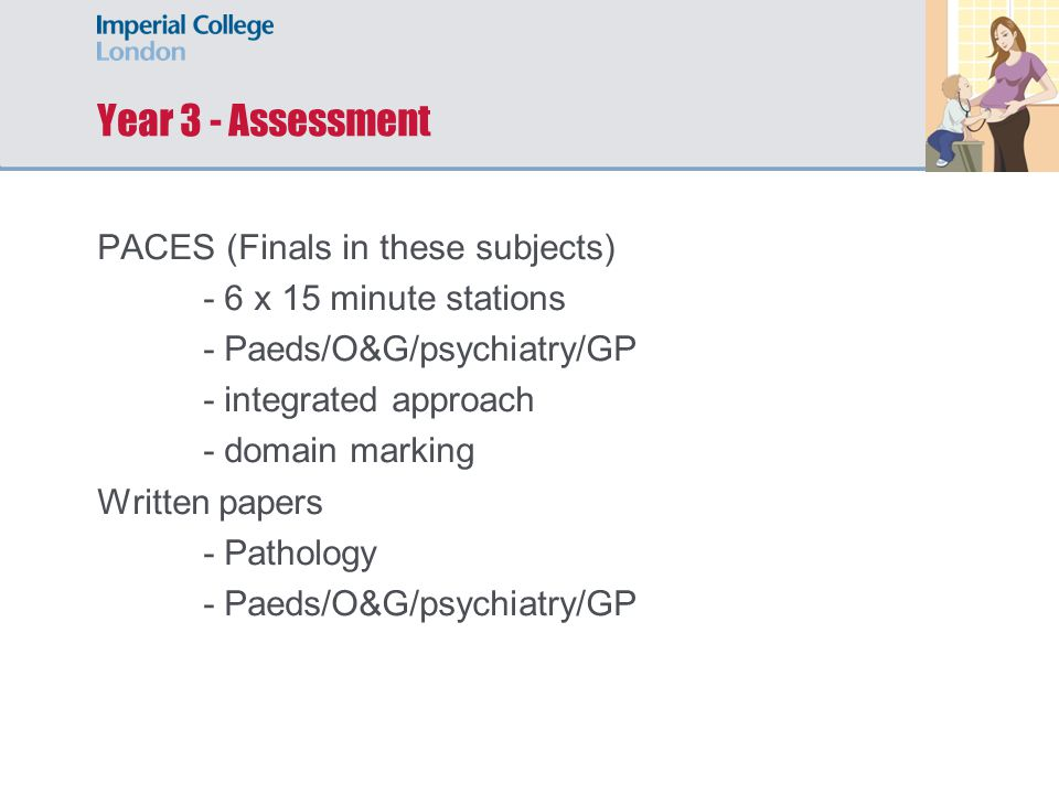 Year 3 - Assessment PACES (Finals in these subjects) - 6 x 15 minute stations - Paeds/O&G/psychiatry/GP - integrated approach - domain marking Written papers - Pathology - Paeds/O&G/psychiatry/GP