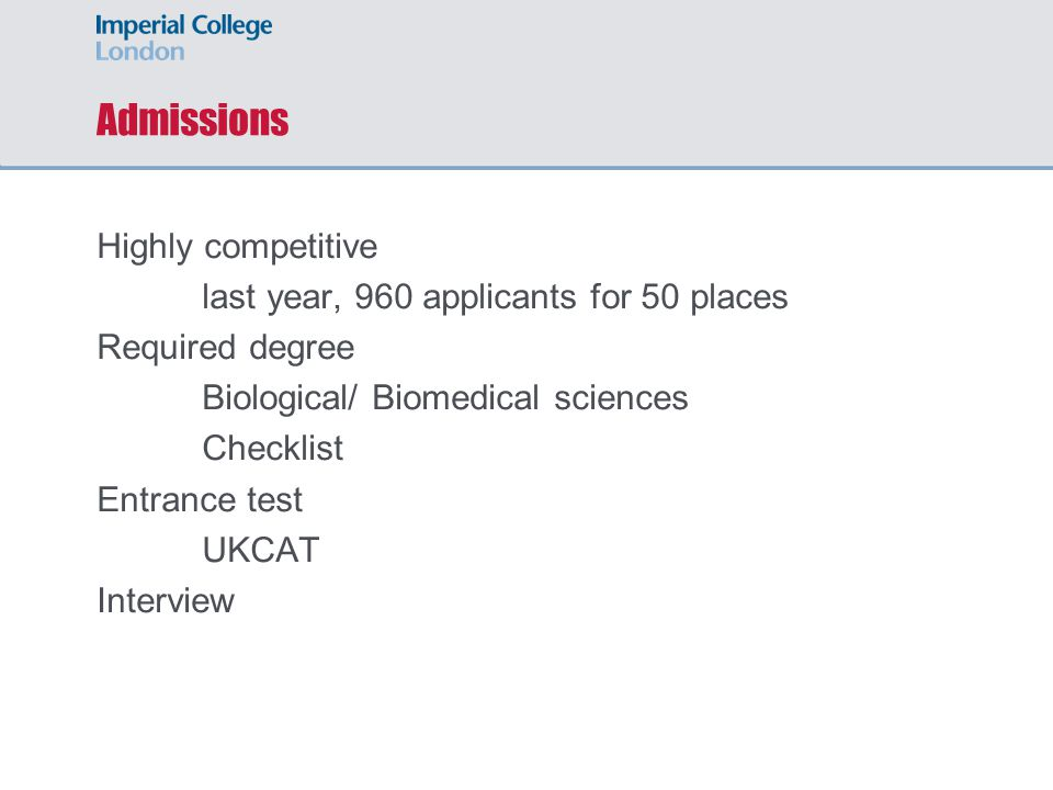 Admissions Highly competitive last year, 960 applicants for 50 places Required degree Biological/ Biomedical sciences Checklist Entrance test UKCAT Interview