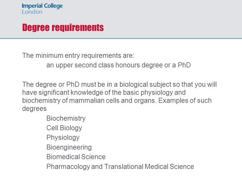 Degree requirements The minimum entry requirements are: an upper second class honours degree or a PhD The degree or PhD must be in a biological subject so that you will have significant knowledge of the basic physiology and biochemistry of mammalian cells and organs.