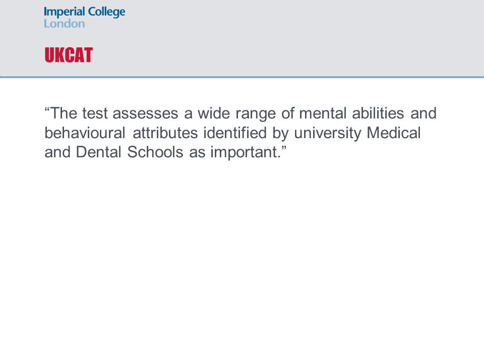 UKCAT The test assesses a wide range of mental abilities and behavioural attributes identified by university Medical and Dental Schools as important.