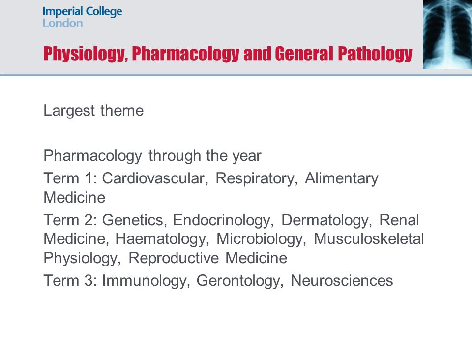 Physiology, Pharmacology and General Pathology Largest theme Pharmacology through the year Term 1: Cardiovascular, Respiratory, Alimentary Medicine Term 2: Genetics, Endocrinology, Dermatology, Renal Medicine, Haematology, Microbiology, Musculoskeletal Physiology, Reproductive Medicine Term 3: Immunology, Gerontology, Neurosciences