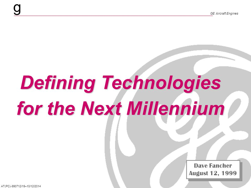 g Defining Technologies for the Next Millennium GE Aircraft Engines AT(PC)-990712/19–10/12/2014 Defining Technologies for the Next Millennium Dave Fan