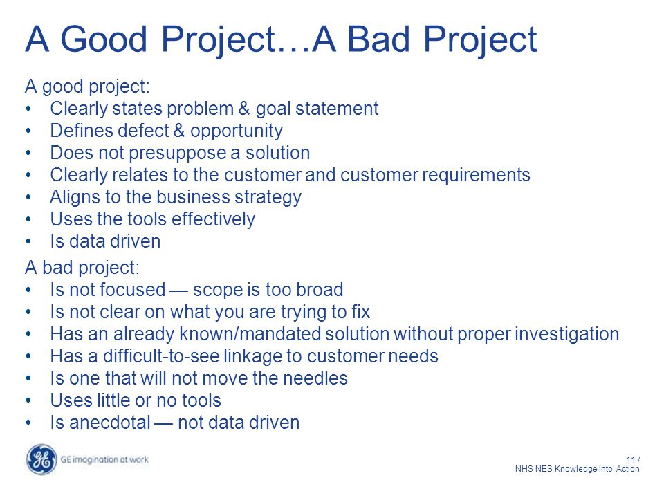 11 / NHS NES Knowledge Into Action A Good Project…A Bad Project A good project: Clearly states problem & goal statement Defines defect & opportunity Does not presuppose a solution Clearly relates to the customer and customer requirements Aligns to the business strategy Uses the tools effectively Is data driven A bad project: Is not focused — scope is too broad Is not clear on what you are trying to fix Has an already known/mandated solution without proper investigation Has a difficult-to-see linkage to customer needs Is one that will not move the needles Uses little or no tools Is anecdotal — not data driven