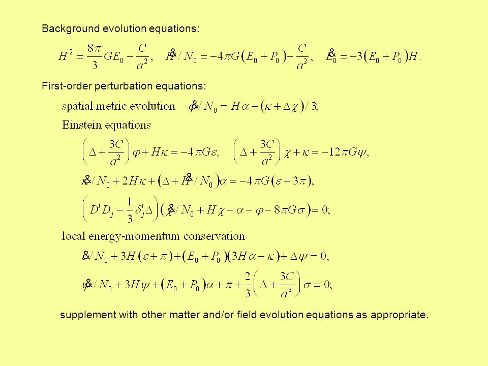 Background evolution equations: First-order perturbation equations: supplement with other matter and/or field evolution equations as appropriate.