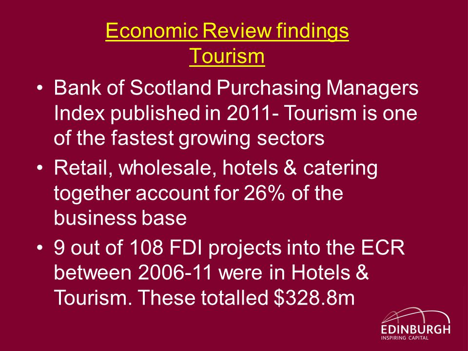 Economic Review findings Tourism Bank of Scotland Purchasing Managers Index published in 2011- Tourism is one of the fastest growing sectors Retail, wholesale, hotels & catering together account for 26% of the business base 9 out of 108 FDI projects into the ECR between 2006-11 were in Hotels & Tourism.