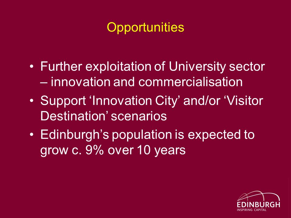 Opportunities Further exploitation of University sector – innovation and commercialisation Support 'Innovation City' and/or 'Visitor Destination' scenarios Edinburgh's population is expected to grow c.