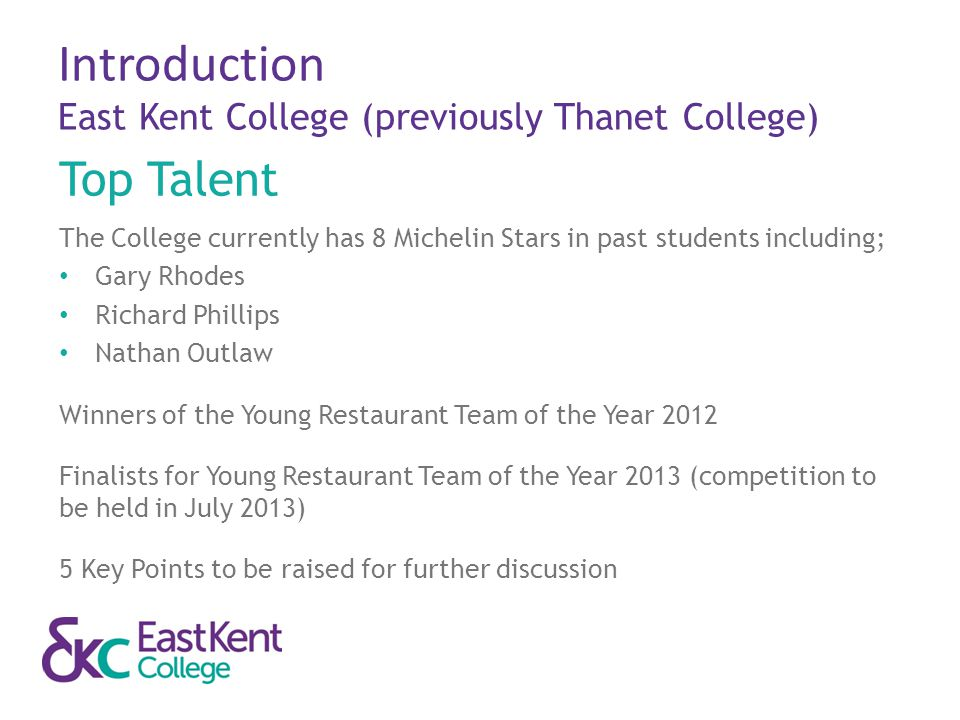 Introduction East Kent College (previously Thanet College) Top Talent The College currently has 8 Michelin Stars in past students including; Gary Rhod
