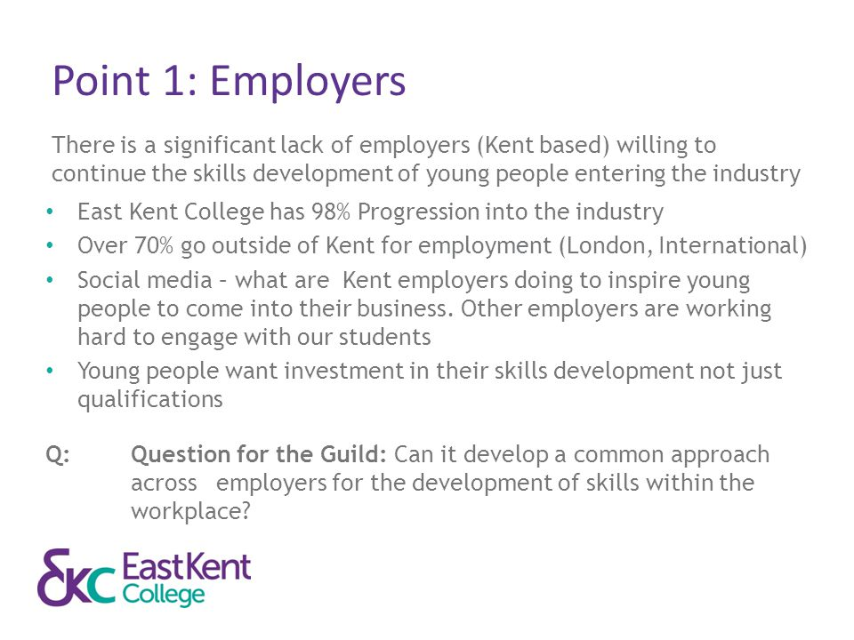 Point 1: Employers There is a significant lack of employers (Kent based) willing to continue the skills development of young people entering the indus