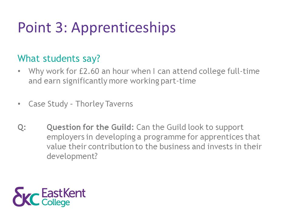 Point 3: Apprenticeships What students say? Why work for £2.60 an hour when I can attend college full-time and earn significantly more working part-ti