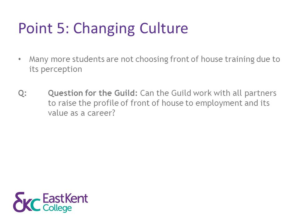Point 5: Changing Culture Many more students are not choosing front of house training due to its perception Q:Question for the Guild: Can the Guild wo