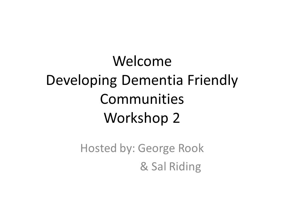 Welcome Developing Dementia Friendly Communities Workshop 2 Hosted by: George Rook & Sal Riding