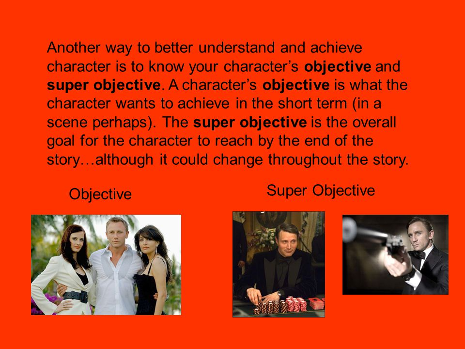 Another way to better understand and achieve character is to know your character's objective and super objective.