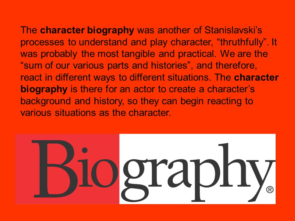The character biography was another of Stanislavski's processes to understand and play character, thruthfully .