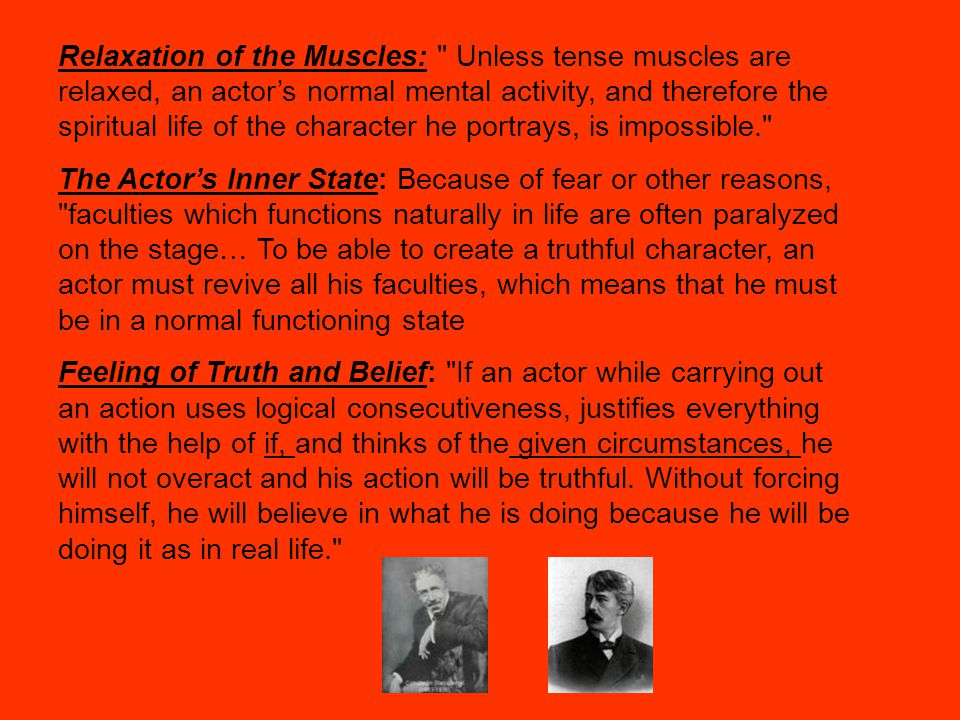 Relaxation of the Muscles: Unless tense muscles are relaxed, an actor's normal mental activity, and therefore the spiritual life of the character he portrays, is impossible. The Actor's Inner State: Because of fear or other reasons, faculties which functions naturally in life are often paralyzed on the stage… To be able to create a truthful character, an actor must revive all his faculties, which means that he must be in a normal functioning state Feeling of Truth and Belief: If an actor while carrying out an action uses logical consecutiveness, justifies everything with the help of if, and thinks of the given circumstances, he will not overact and his action will be truthful.