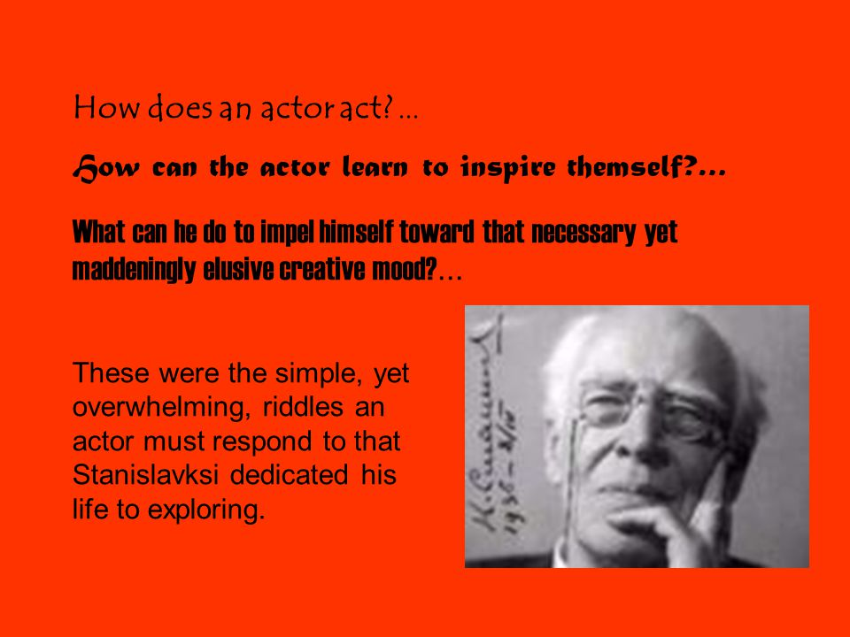 Basic Categories of Stanislavski's System Action: An actor must always be active, externally or internally.