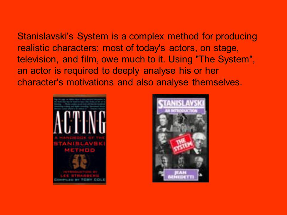Stanislavski s System is a complex method for producing realistic characters; most of today s actors, on stage, television, and film, owe much to it.