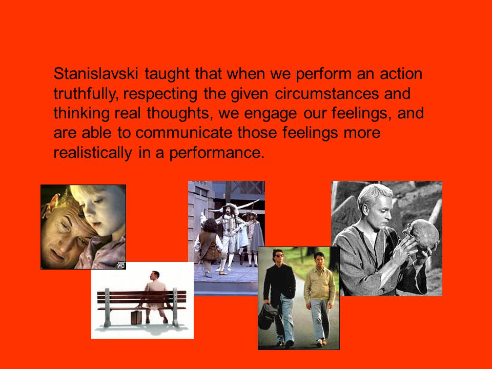 Stanislavski taught that when we perform an action truthfully, respecting the given circumstances and thinking real thoughts, we engage our feelings, and are able to communicate those feelings more realistically in a performance.