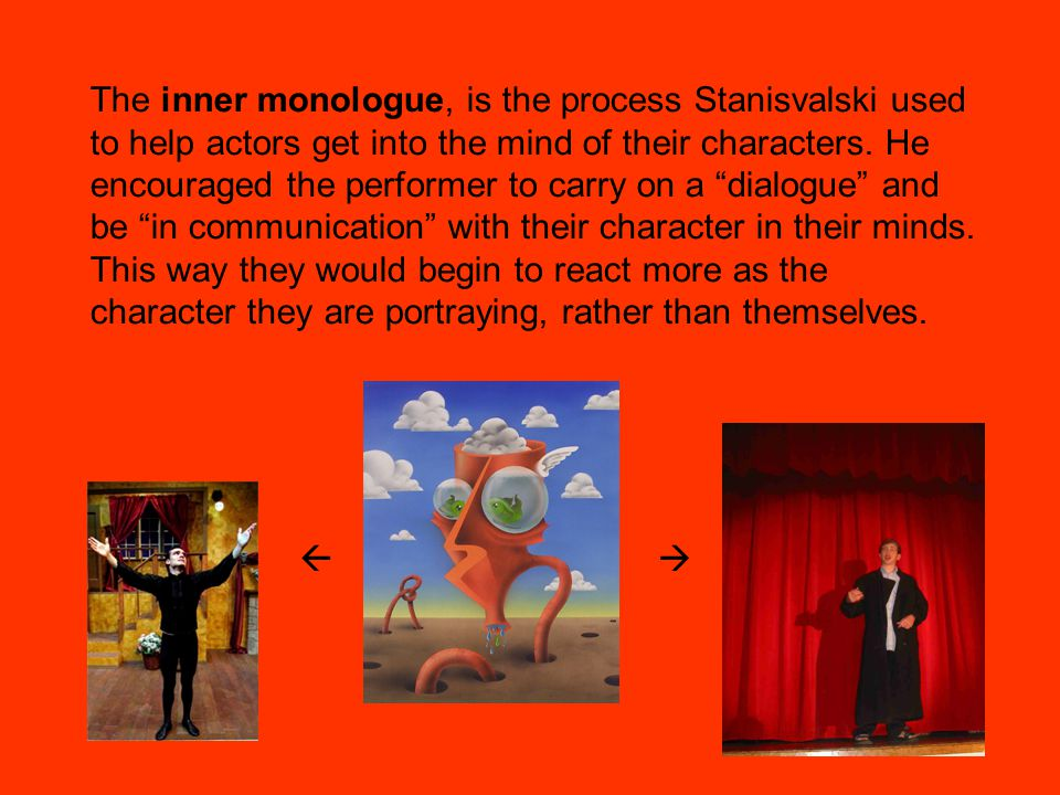 The inner monologue, is the process Stanisvalski used to help actors get into the mind of their characters.