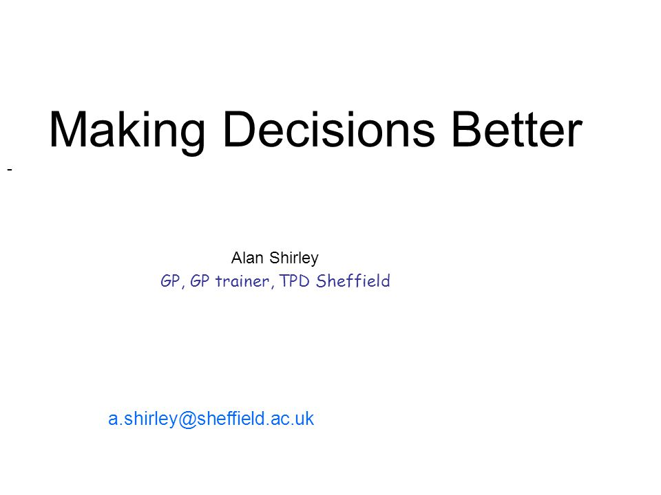 Alan Shirley GP, GP trainer, TPD Sheffield Making Decisions Better - a.shirley@sheffield.ac.uk