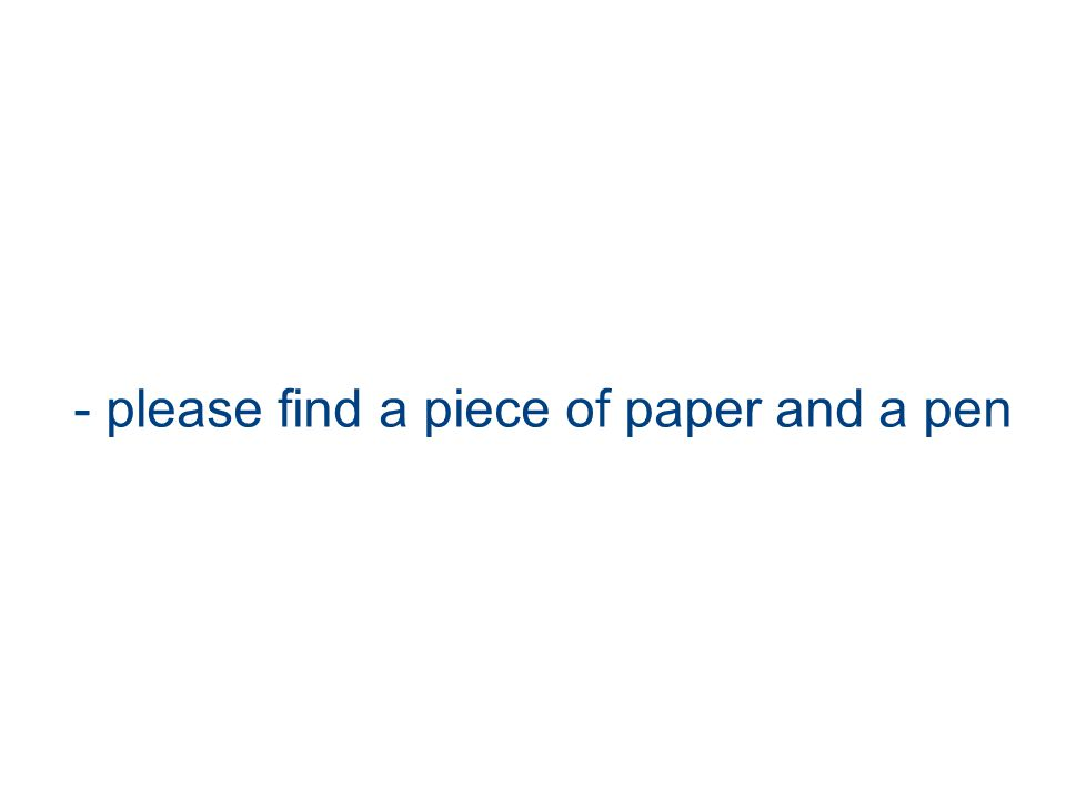 - please find a piece of paper and a pen