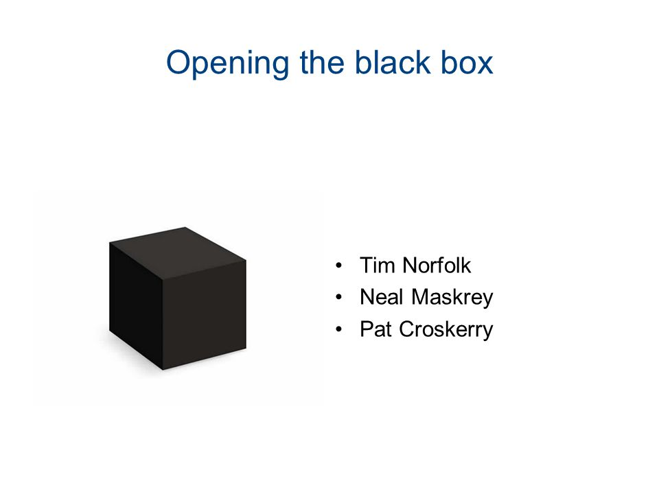 Opening the black box Tim Norfolk Neal Maskrey Pat Croskerry