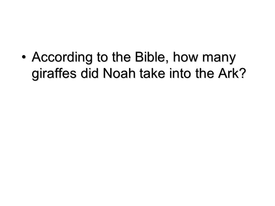 According to the Bible, how many giraffes did Noah take into the Ark According to the Bible, how many giraffes did Noah take into the Ark