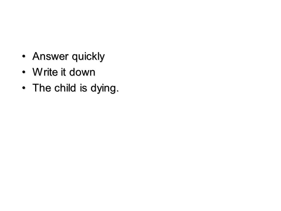 Answer quicklyAnswer quickly Write it downWrite it down The child is dying.The child is dying.