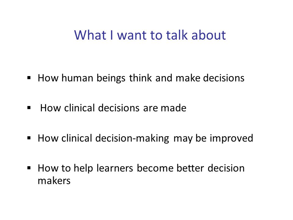 What I want to talk about  How human beings think and make decisions  How clinical decisions are made  How clinical decision-making may be improved  How to help learners become better decision makers