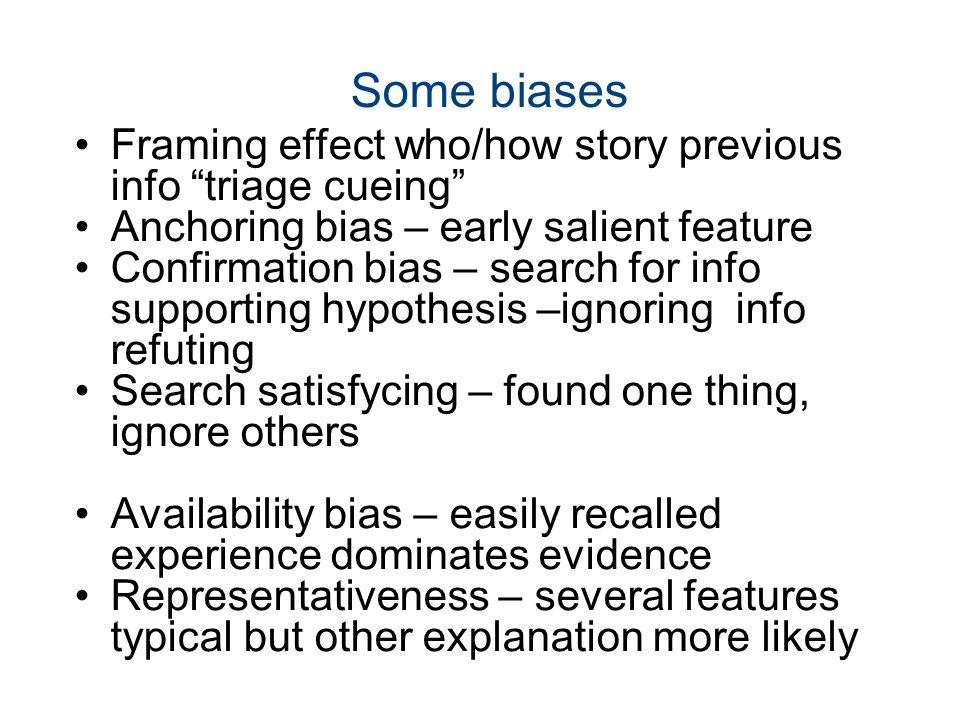 Some biases Framing effect who/how story previous info triage cueing Anchoring bias – early salient feature Confirmation bias – search for info supporting hypothesis –ignoring info refuting Search satisfycing – found one thing, ignore others Availability bias – easily recalled experience dominates evidence Representativeness – several features typical but other explanation more likely