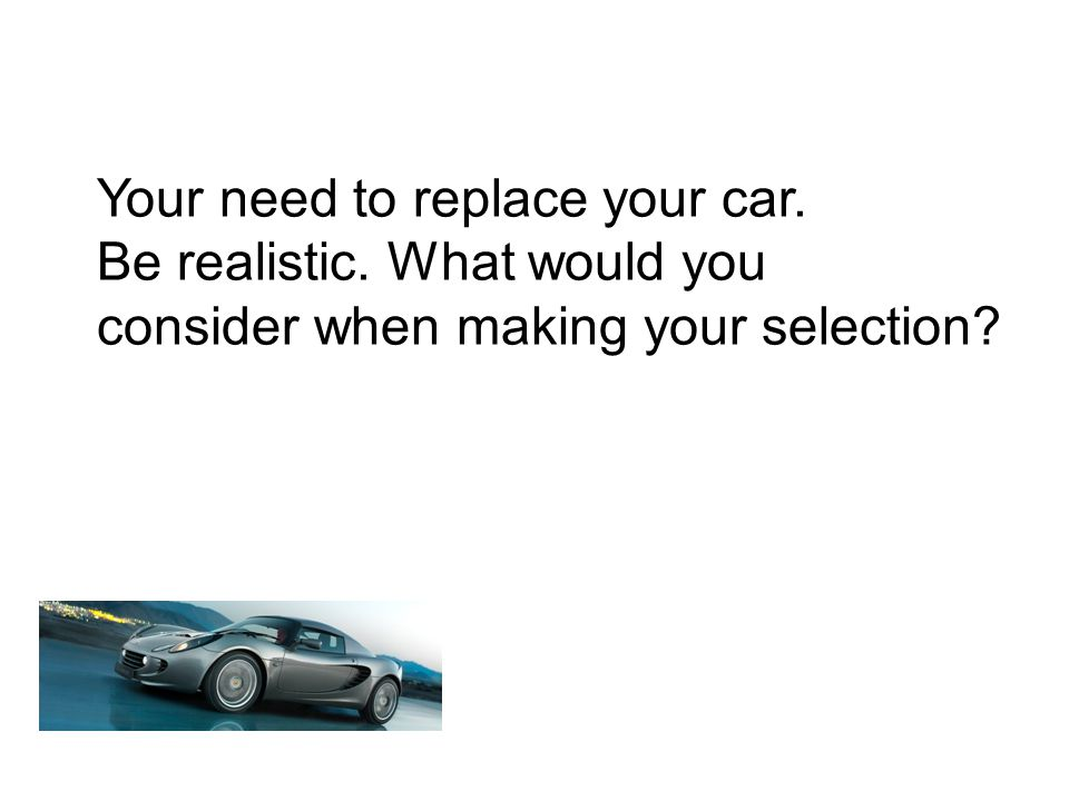 Your need to replace your car. Be realistic. What would you consider when making your selection