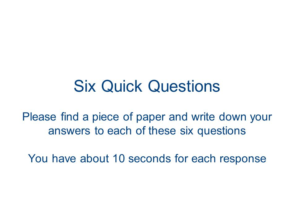 Six Quick Questions Please find a piece of paper and write down your answers to each of these six questions You have about 10 seconds for each response