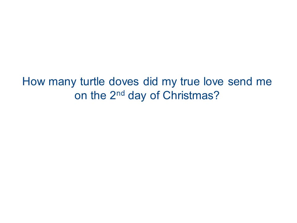 How many turtle doves did my true love send me on the 2 nd day of Christmas