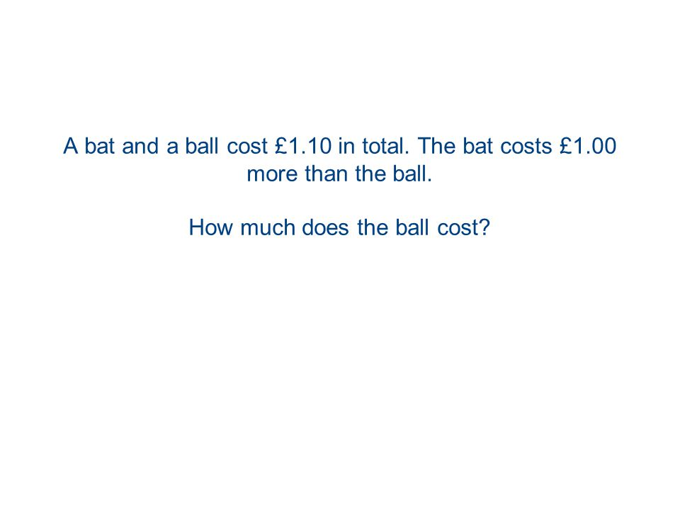 A bat and a ball cost £1.10 in total. The bat costs £1.00 more than the ball.