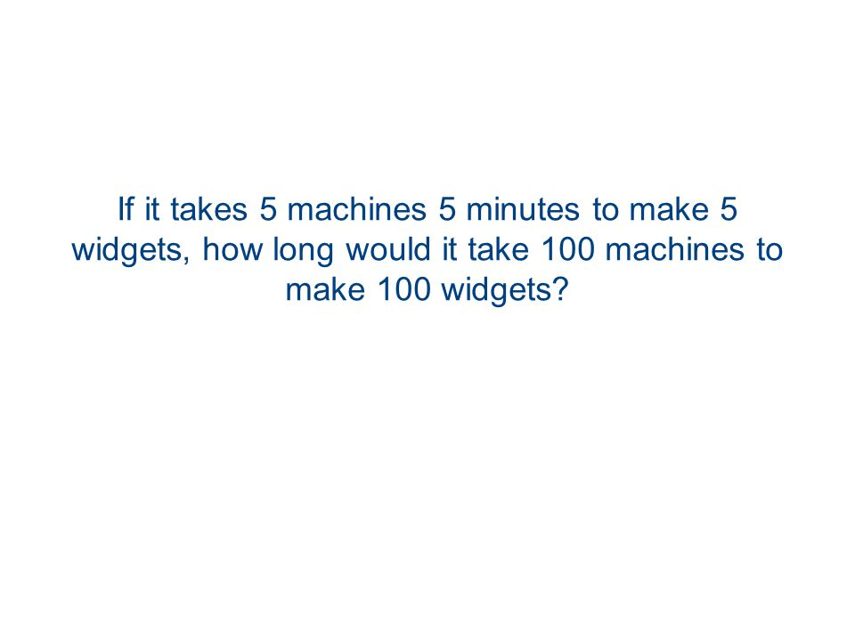 If it takes 5 machines 5 minutes to make 5 widgets, how long would it take 100 machines to make 100 widgets