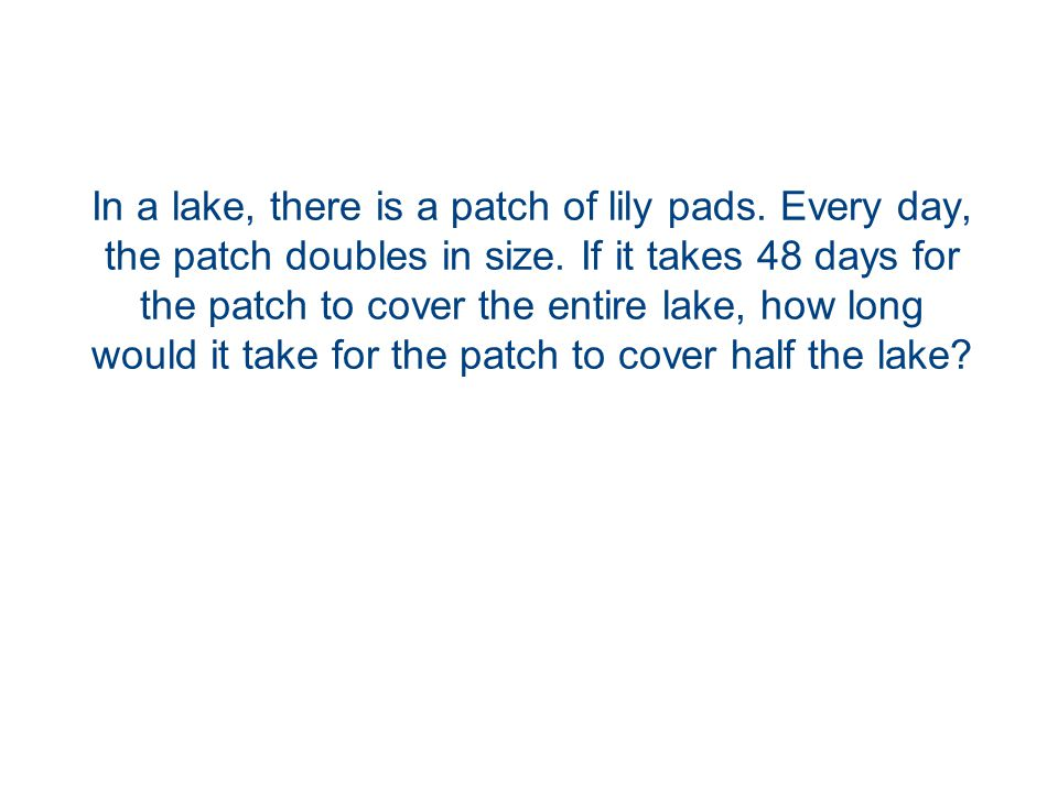 In a lake, there is a patch of lily pads. Every day, the patch doubles in size.