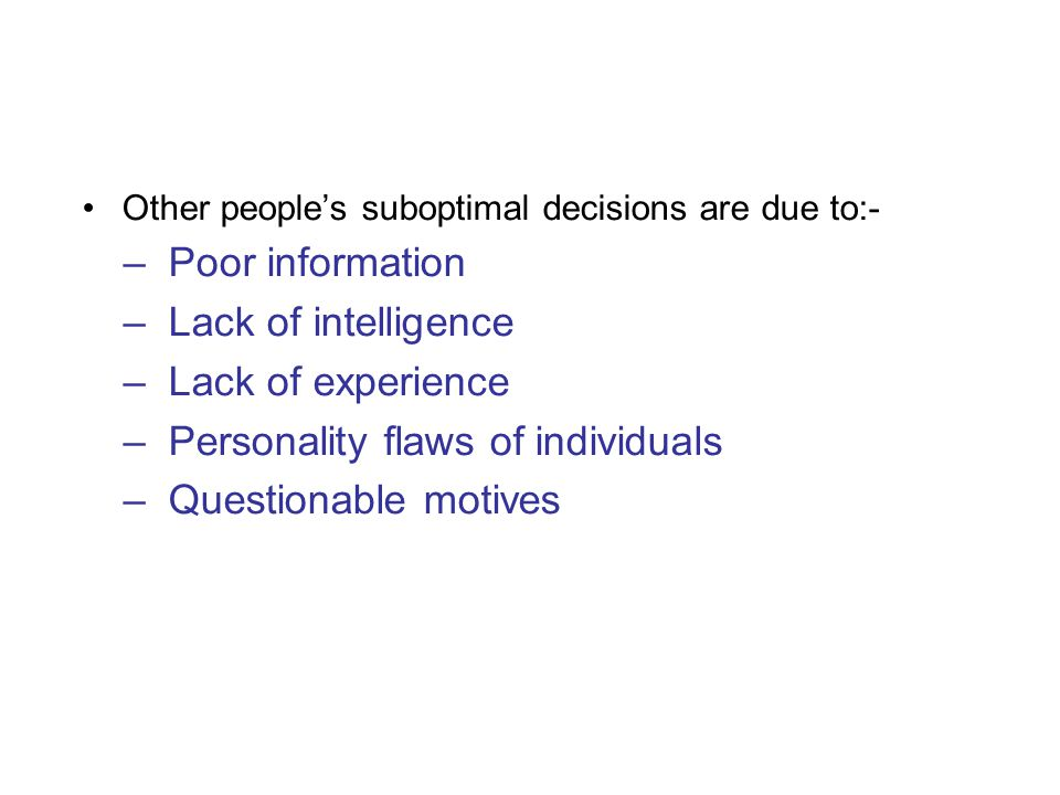 Other people's suboptimal decisions are due to:- –Poor information –Lack of intelligence –Lack of experience –Personality flaws of individuals –Questionable motives
