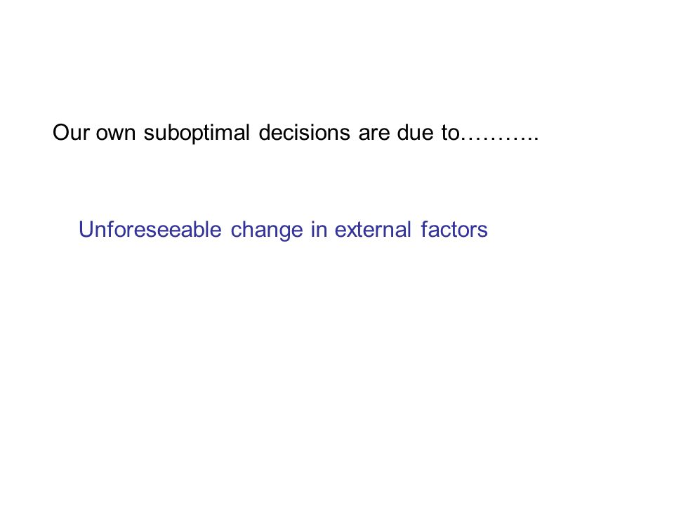 Our own suboptimal decisions are due to……….. Unforeseeable change in external factors