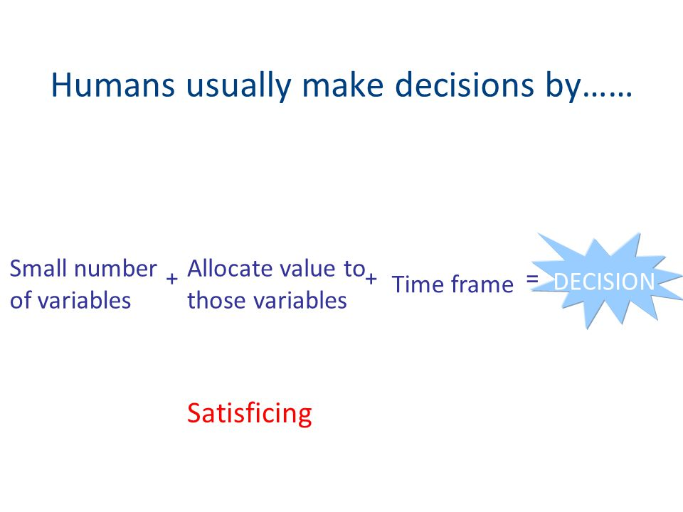 Humans usually make decisions by…… Small number of variables Allocate value to those variables Time frame DECISION =++ Satisficing